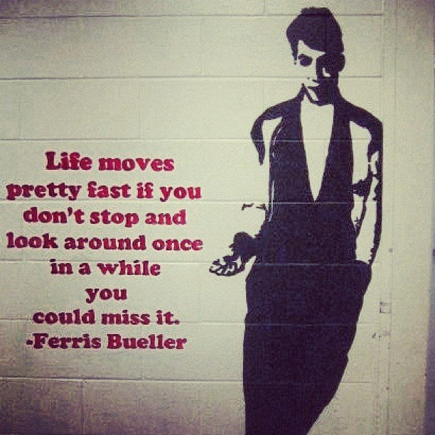 Some apropos advice from Ferris for the weekend . . . and life in general.