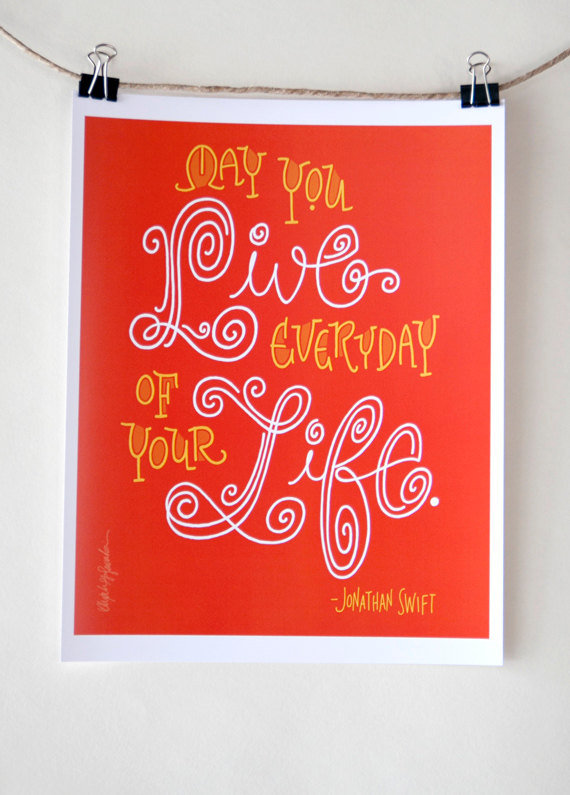"A simple, sweet, yet significant Jonathan Swift Quote (approx $8): ""May You Live Everyday of Your Life."""