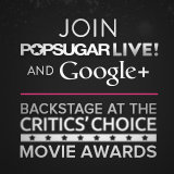 POPSUGAR LIVE! Google+ Hangout Backstage at the Critics' Choice Awards!