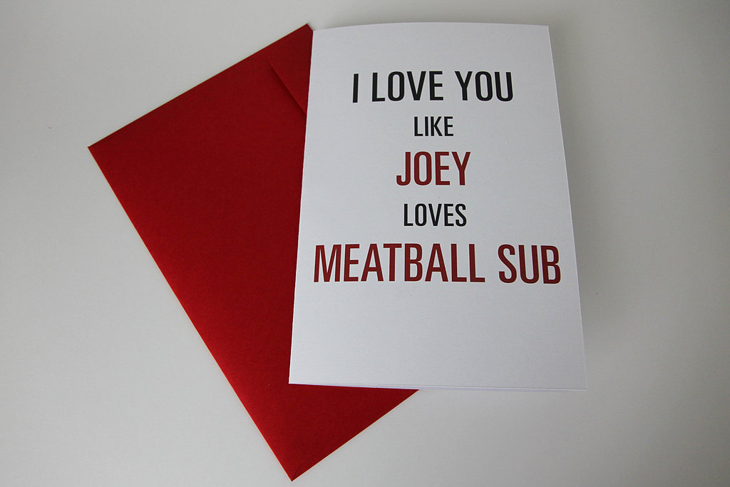 I Love You Like Joey Loves Meatball Sub ($6)