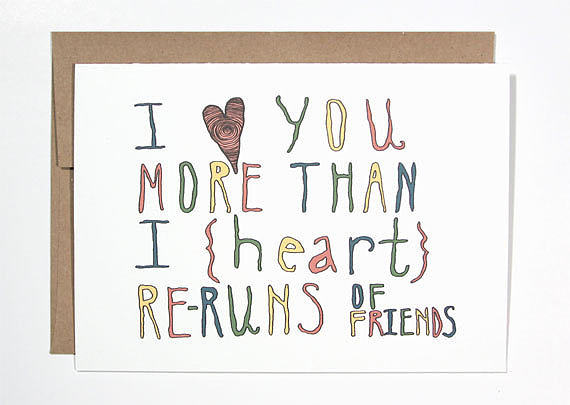 I Love You More Than I Heart Re-Runs of Friends ($4)