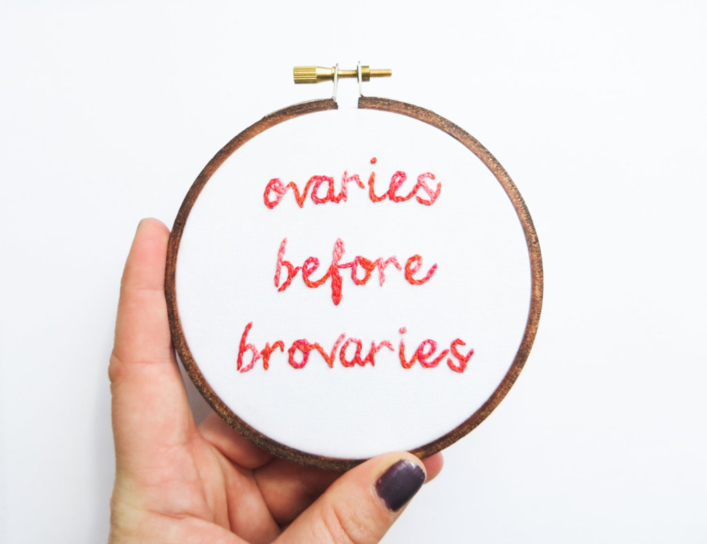 Leave it to this embroidery ($33) — and Leslie Knope from Parks and Recreation — to come up with a slogan for single girls everywhere: Ovaries before brovaries.