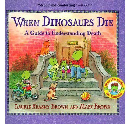 "When Dinosaurs Die: A Guide to Understanding Death ($7) answers basic questions about death — ""What does dead mean?"" ""What comes after death?"" — in a straightforward way. Appropriate for children 5 and up."