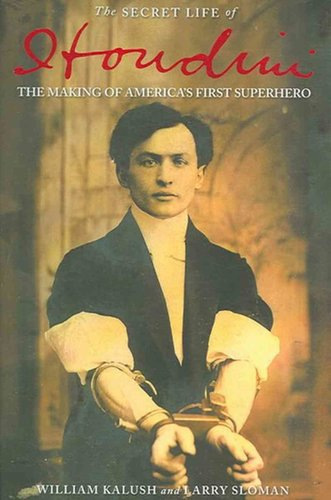 The Secret Life of Houdini: The Making of America's First Superhero by William Kalush and Larry Sloman