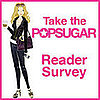 Take Our PopSugar Reader Survey!!