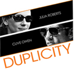 Duplicity Now In Theaters. Outwit.  Outspy.  Outplay. Then Get Out.
